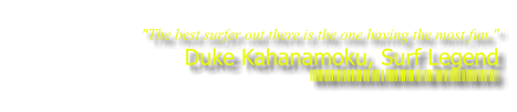 """The best surfer out there is the one having the most fun."" Duke Kahanamoku, Surf Legend THEKITESURFCAMPUS.COM"